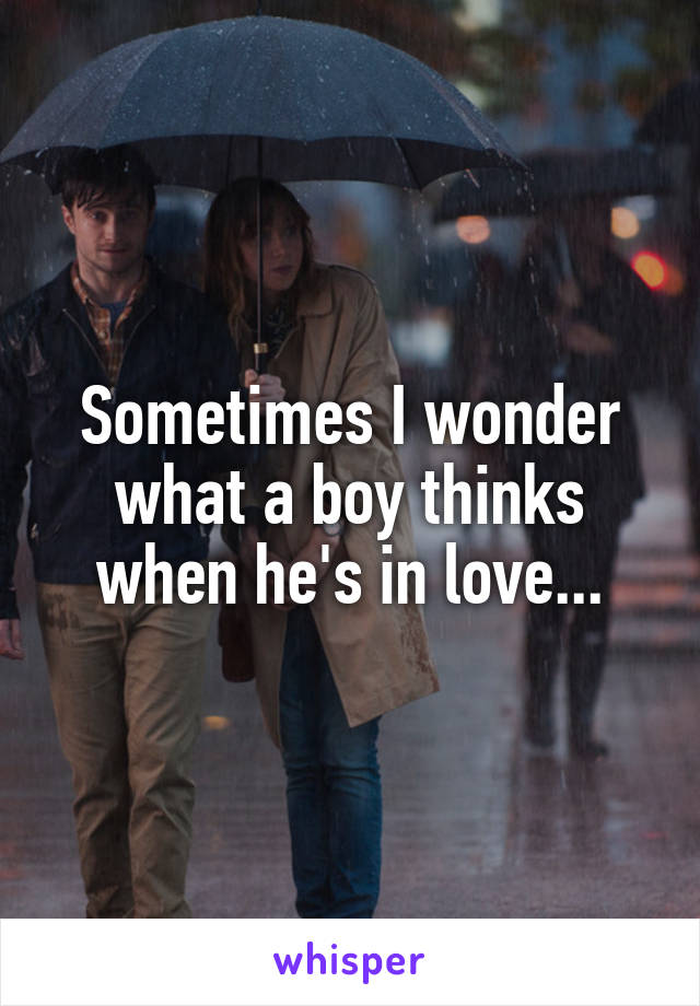 Sometimes I wonder what a boy thinks when he's in love...