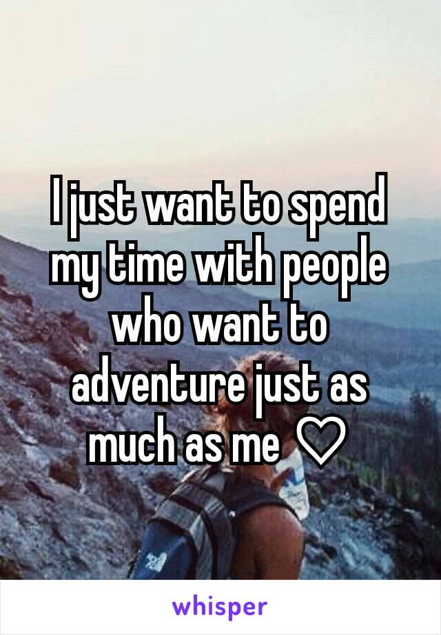 I just want to spend my time with people who want to adventure just as much as me ♡