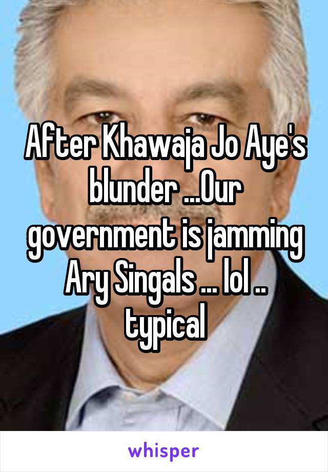 After Khawaja Jo Aye's blunder ...Our government is jamming Ary Singals ... lol .. typical