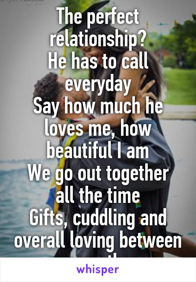 The perfect relationship? He has to call everyday Say how much he loves me, how beautiful I am We go out together all the time Gifts, cuddling and overall loving between one another.
