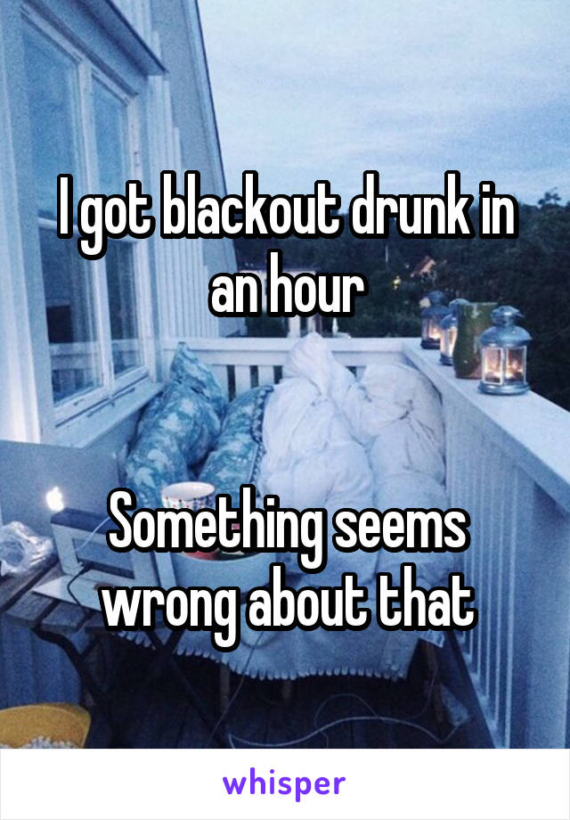 I got blackout drunk in an hour   Something seems wrong about that