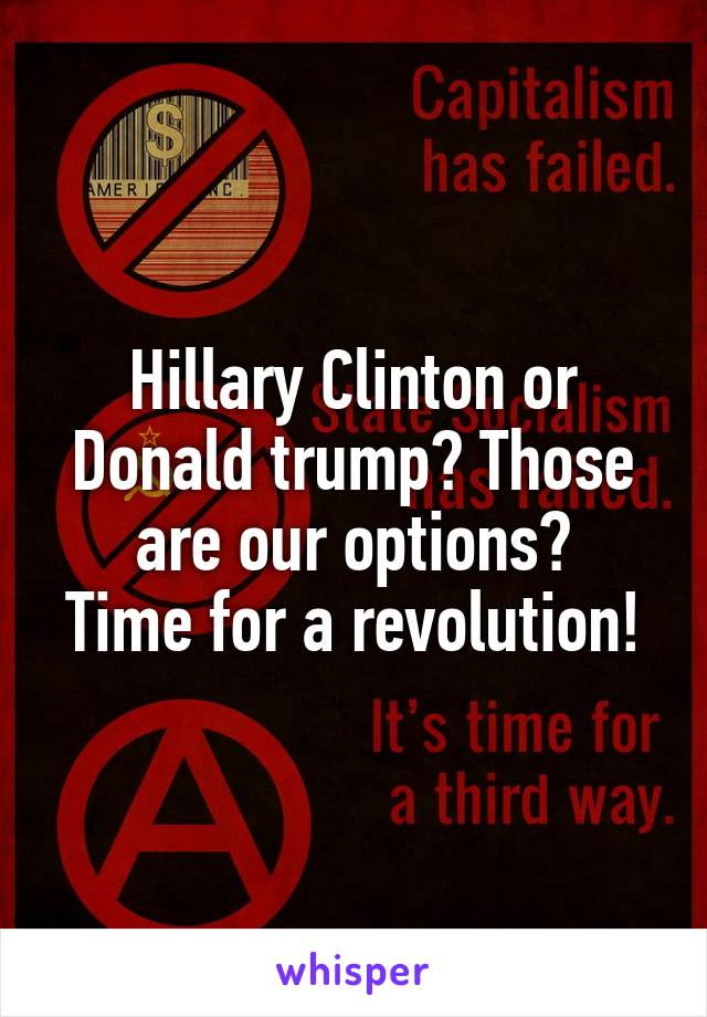 Hillary Clinton or Donald trump? Those are our options? Time for a revolution!