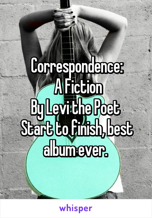 Correspondence:  A Fiction By Levi the Poet  Start to finish, best album ever.