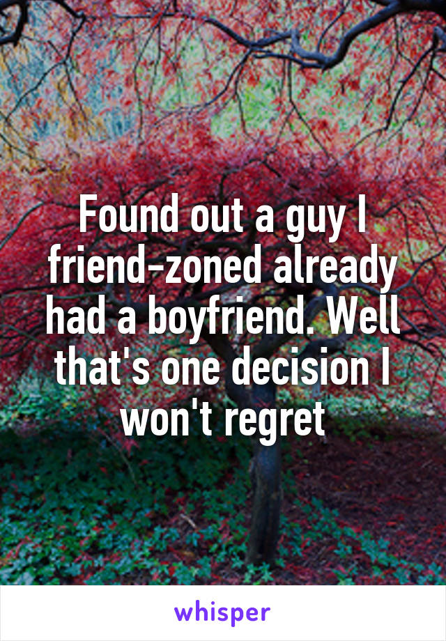 Found out a guy I friend-zoned already had a boyfriend. Well that's one decision I won't regret