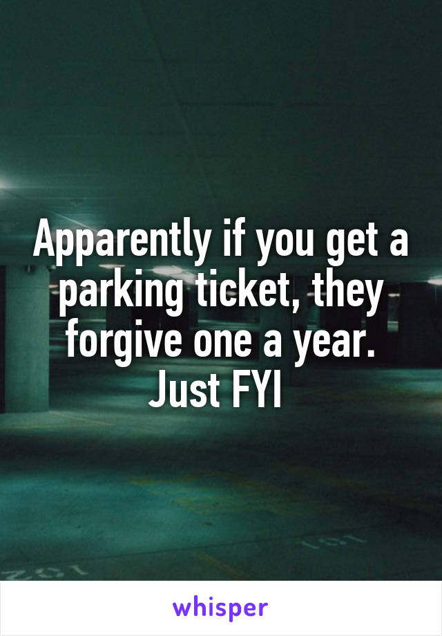 Apparently if you get a parking ticket, they forgive one a year. Just FYI