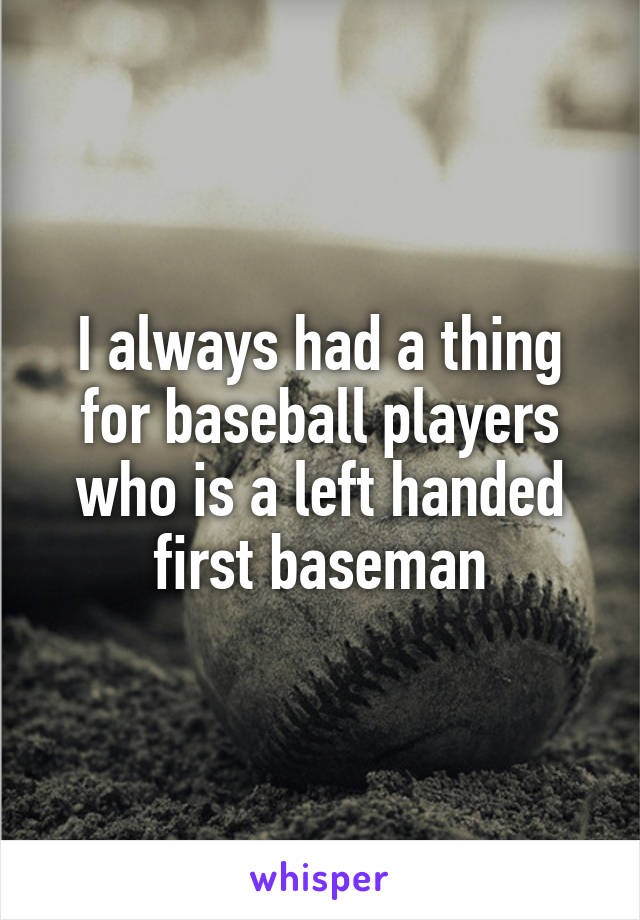 I always had a thing for baseball players who is a left handed first baseman