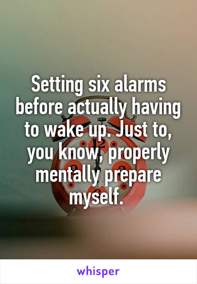 Setting six alarms before actually having to wake up. Just to, you know, properly mentally prepare myself.
