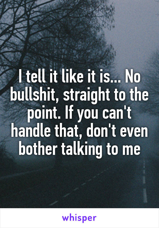 I tell it like it is... No bullshit, straight to the point. If you can't handle that, don't even bother talking to me