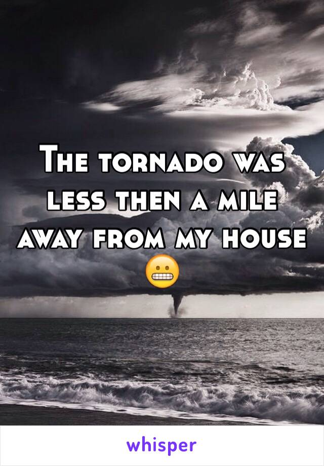 The tornado was less then a mile away from my house 😬