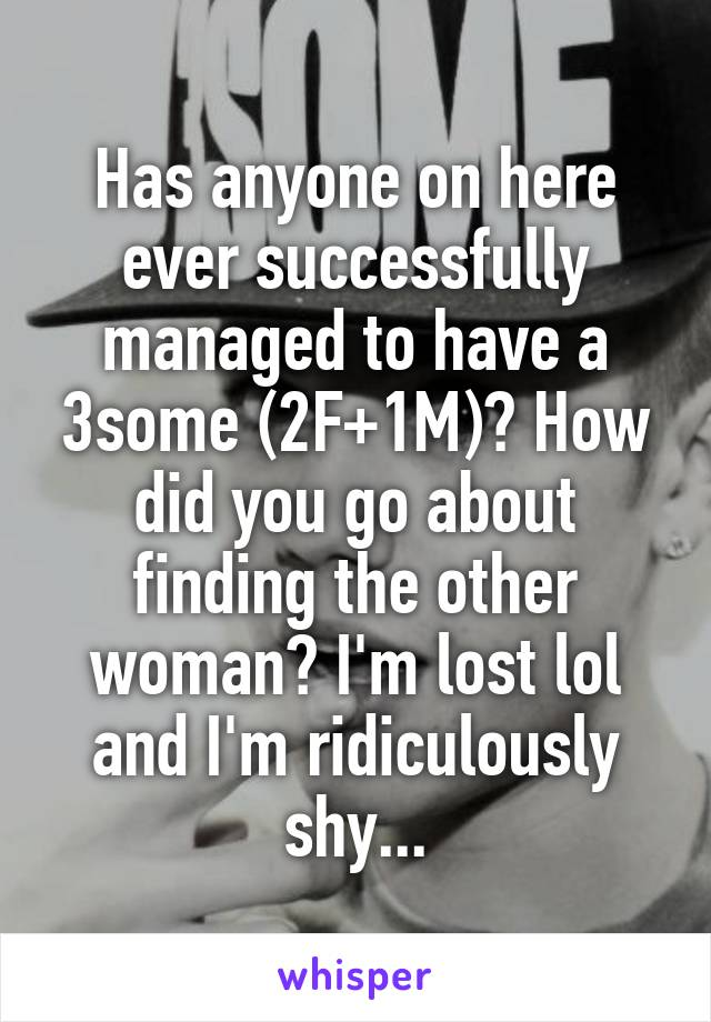 Has anyone on here ever successfully managed to have a 3some (2F+1M)? How did you go about finding the other woman? I'm lost lol and I'm ridiculously shy...
