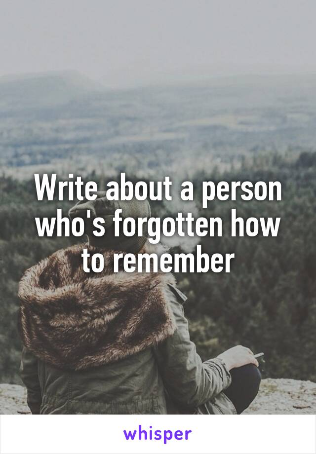 Write about a person who's forgotten how to remember