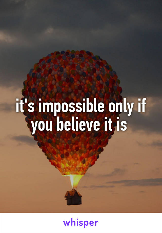 it's impossible only if you believe it is