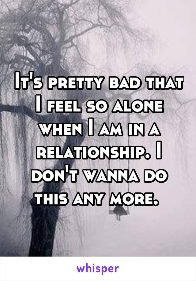 It's pretty bad that I feel so alone when I am in a relationship. I don't wanna do this any more.