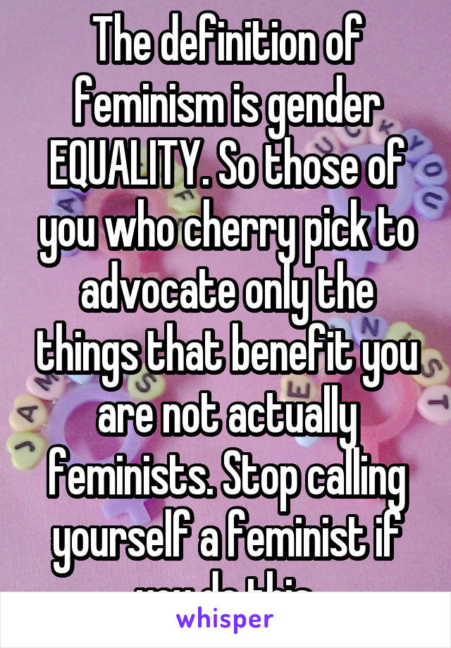 The definition of feminism is gender EQUALITY. So those of you who cherry pick to advocate only the things that benefit you are not actually feminists. Stop calling yourself a feminist if you do this.