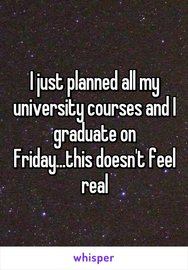 I just planned all my university courses and I graduate on Friday...this doesn't feel real