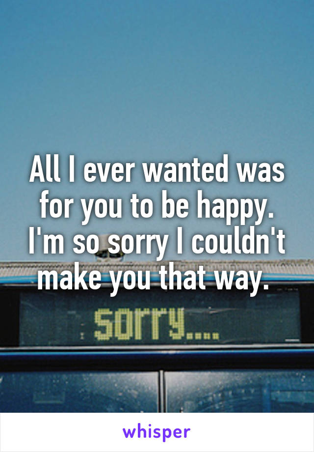 All I ever wanted was for you to be happy. I'm so sorry I couldn't make you that way.