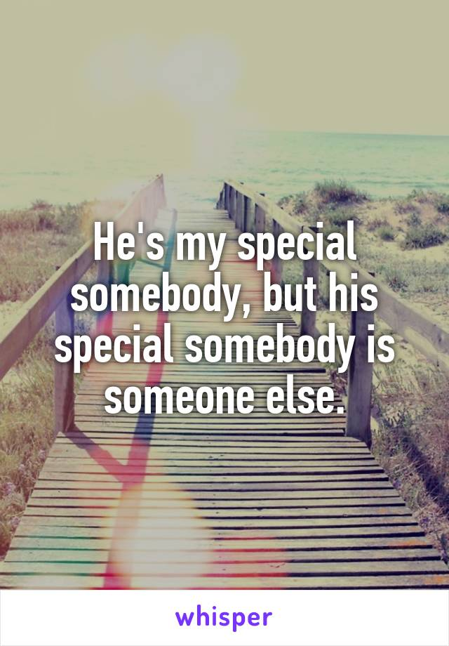 He's my special somebody, but his special somebody is someone else.