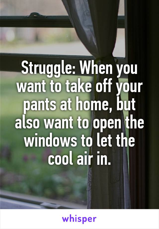 Struggle: When you want to take off your pants at home, but also want to open the windows to let the cool air in.