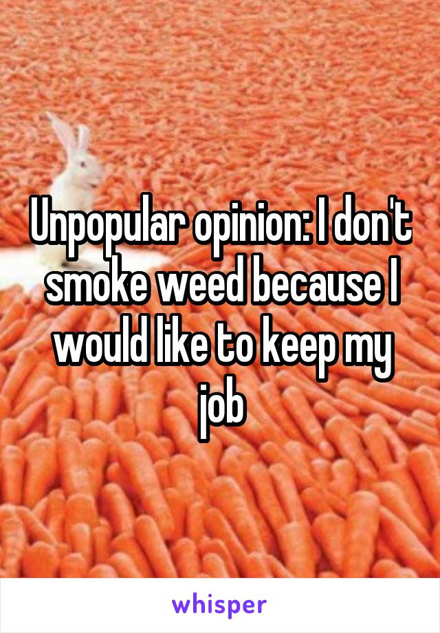 Unpopular opinion: I don't smoke weed because I would like to keep my job