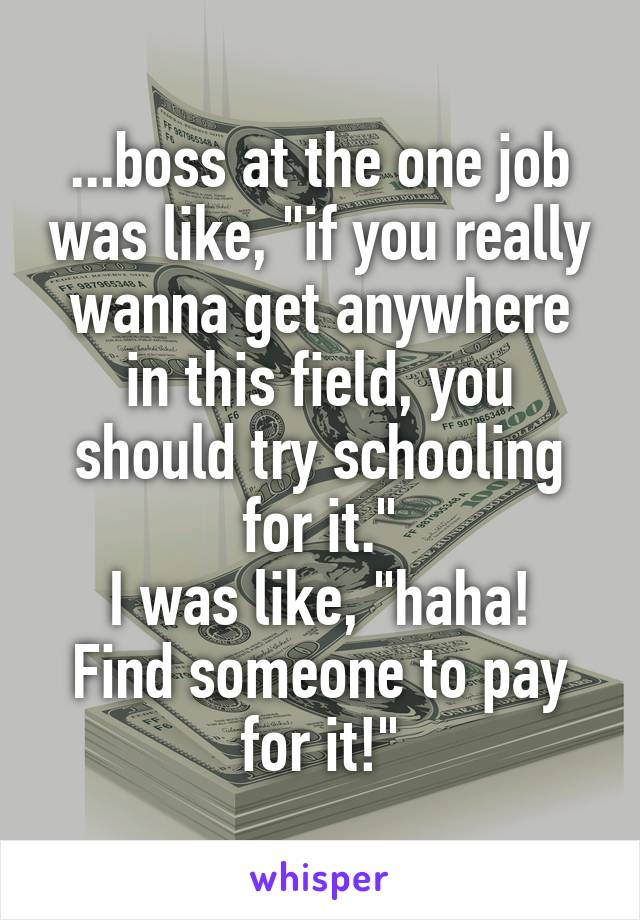 """...boss at the one job was like, """"if you really wanna get anywhere in this field, you should try schooling for it."""" I was like, """"haha! Find someone to pay for it!"""""""