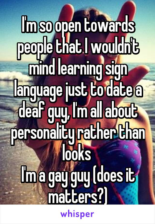 I'm so open towards people that I wouldn't mind learning sign language just to date a deaf guy, I'm all about personality rather than looks  I'm a gay guy (does it matters?)