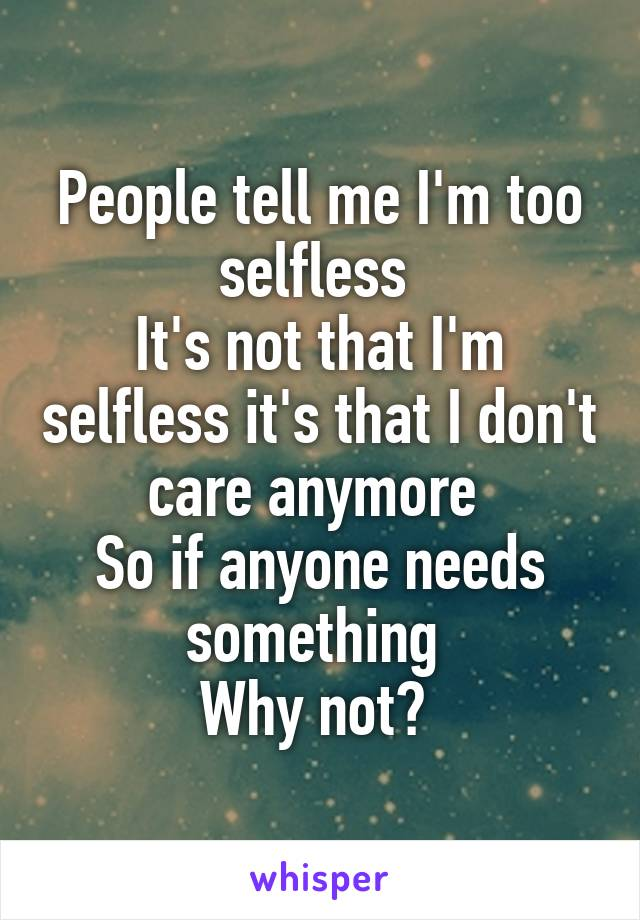 People tell me I'm too selfless  It's not that I'm selfless it's that I don't care anymore  So if anyone needs something  Why not?