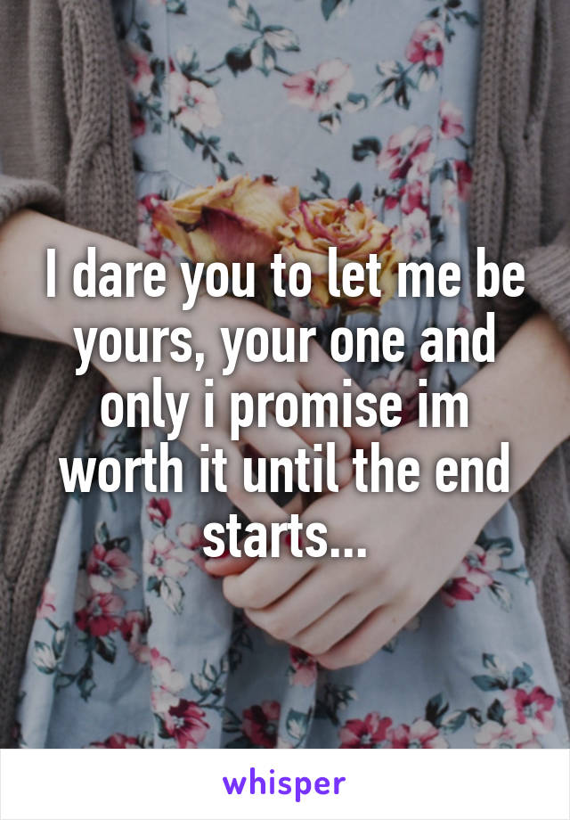 I dare you to let me be yours, your one and only i promise im worth it until the end starts...