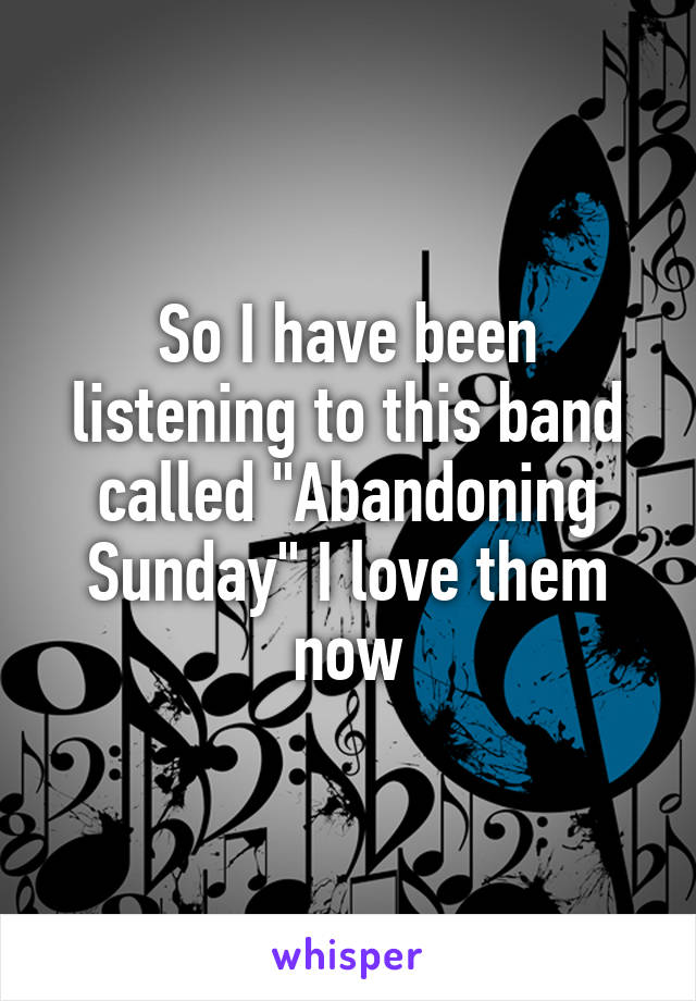 """So I have been listening to this band called """"Abandoning Sunday"""" I love them now"""