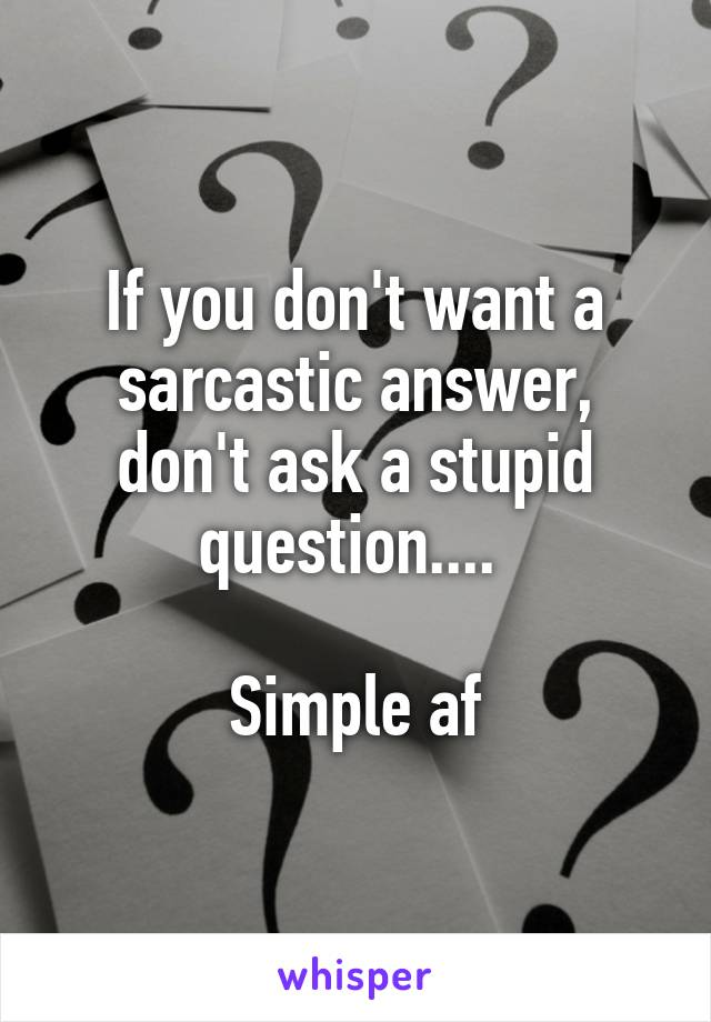 If you don't want a sarcastic answer, don't ask a stupid question....   Simple af