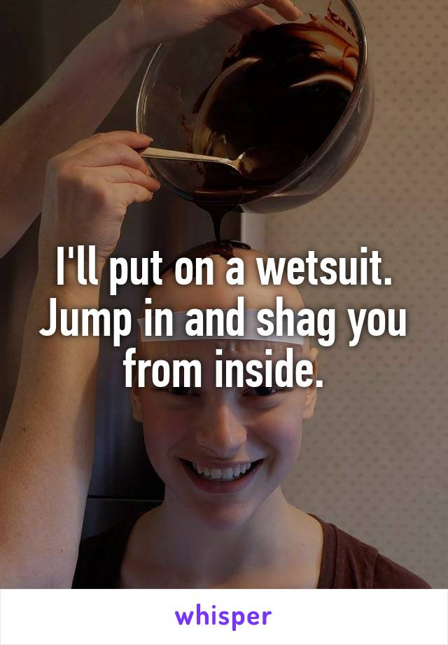 I'll put on a wetsuit. Jump in and shag you from inside.