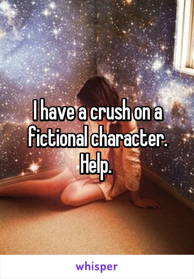 I have a crush on a fictional character. Help.