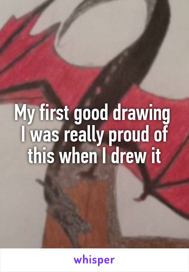My first good drawing  I was really proud of this when I drew it