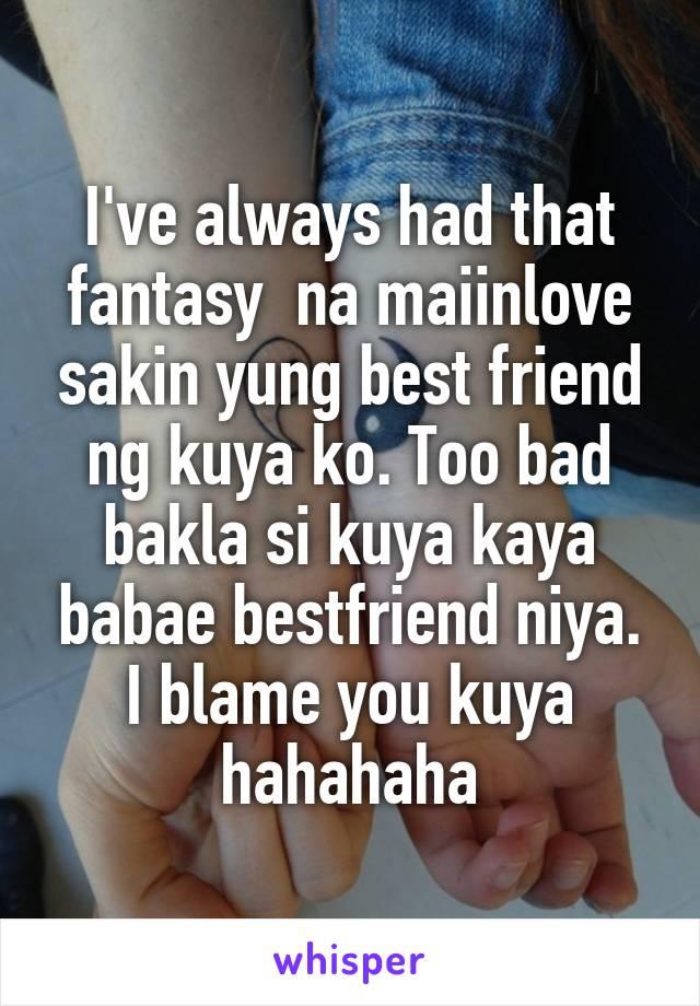 I've always had that fantasy  na maiinlove sakin yung best friend ng kuya ko. Too bad bakla si kuya kaya babae bestfriend niya. I blame you kuya hahahaha