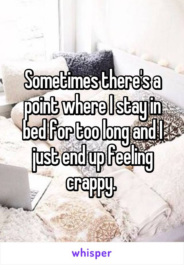 Sometimes there's a point where I stay in bed for too long and I just end up feeling crappy.