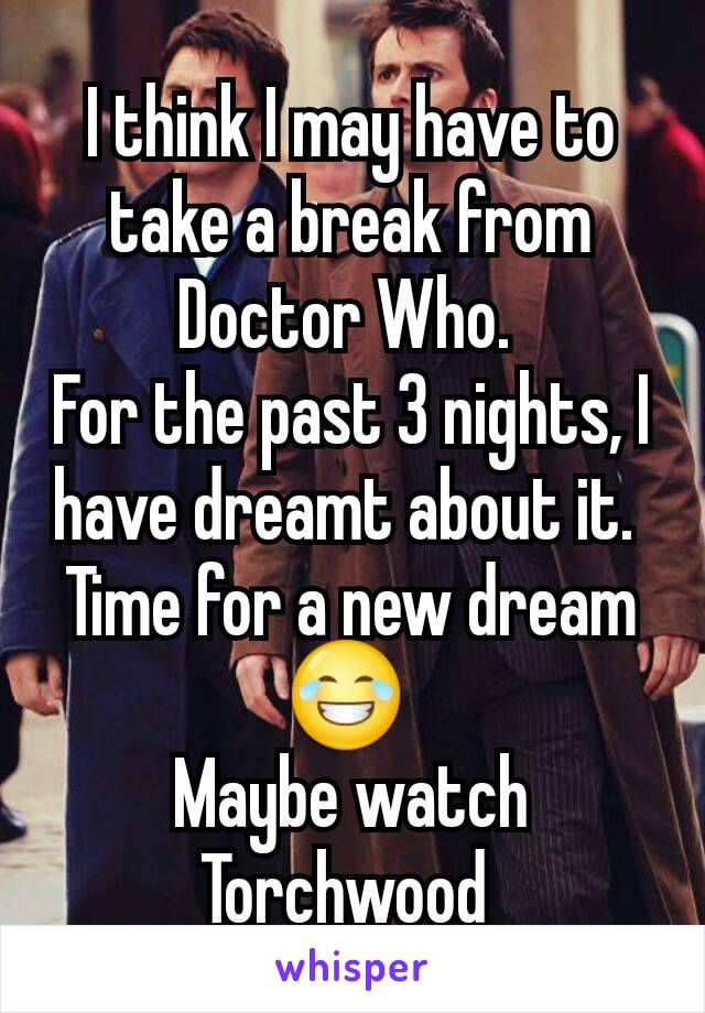 I think I may have to take a break from Doctor Who.  For the past 3 nights, I have dreamt about it.  Time for a new dream 😂  Maybe watch Torchwood