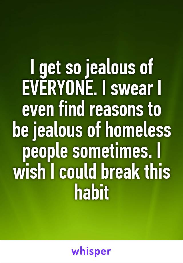 I get so jealous of EVERYONE. I swear I even find reasons to be jealous of homeless people sometimes. I wish I could break this habit