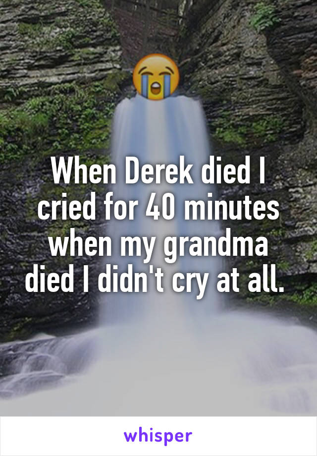 When Derek died I cried for 40 minutes when my grandma died I didn't cry at all.