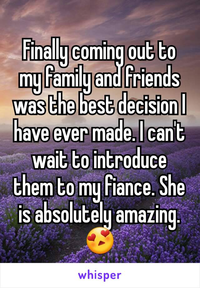 Finally coming out to my family and friends was the best decision I have ever made. I can't wait to introduce them to my fiance. She is absolutely amazing.  😍