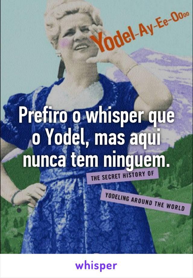 Prefiro o whisper que o Yodel, mas aqui nunca tem ninguem.