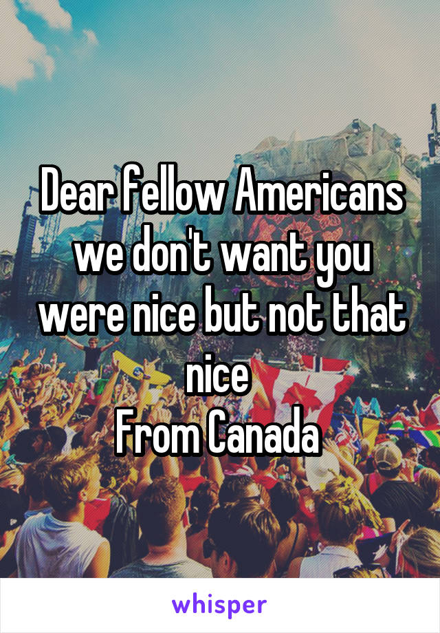 Dear fellow Americans we don't want you were nice but not that nice  From Canada