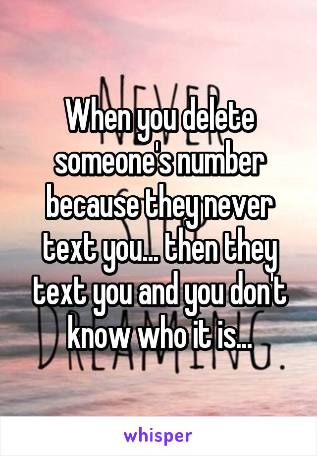 When you delete someone's number because they never text you... then they text you and you don't know who it is...