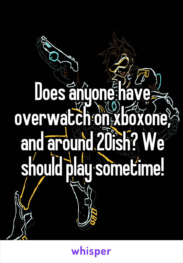 Does anyone have overwatch on xboxone, and around 20ish? We should play sometime!