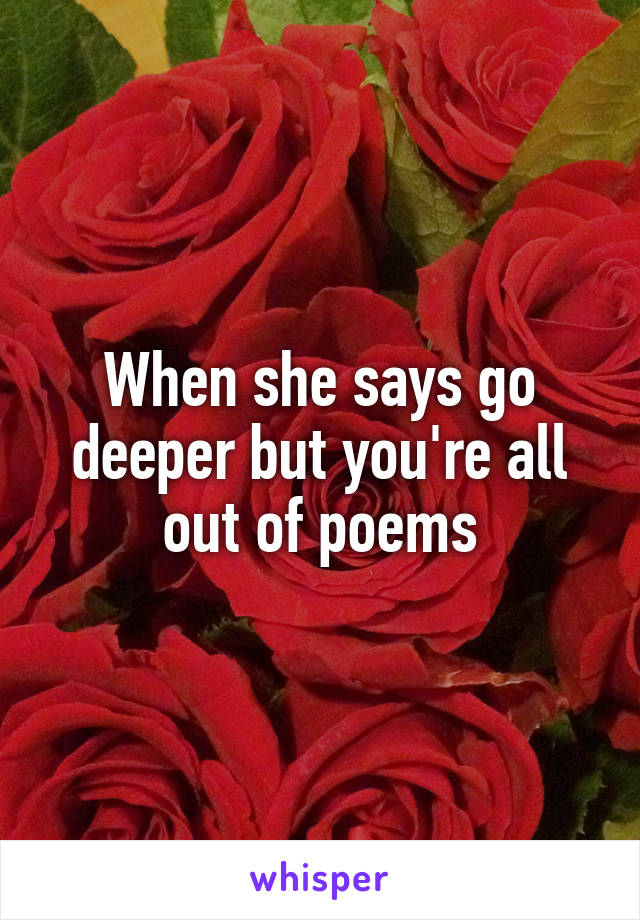 When she says go deeper but you're all out of poems