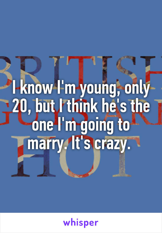 I know I'm young, only 20, but I think he's the one I'm going to marry. It's crazy.