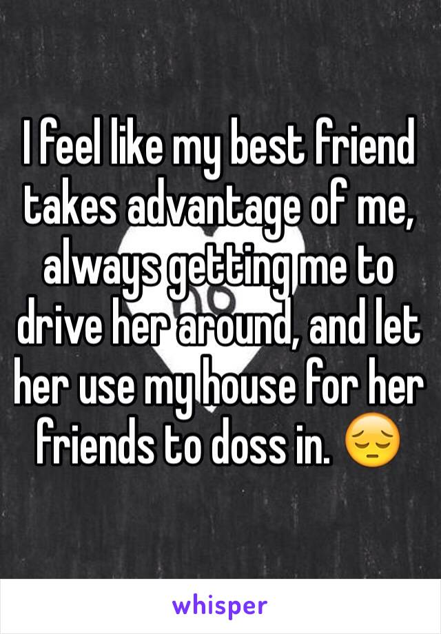 I feel like my best friend takes advantage of me, always getting me to drive her around, and let her use my house for her friends to doss in. 😔