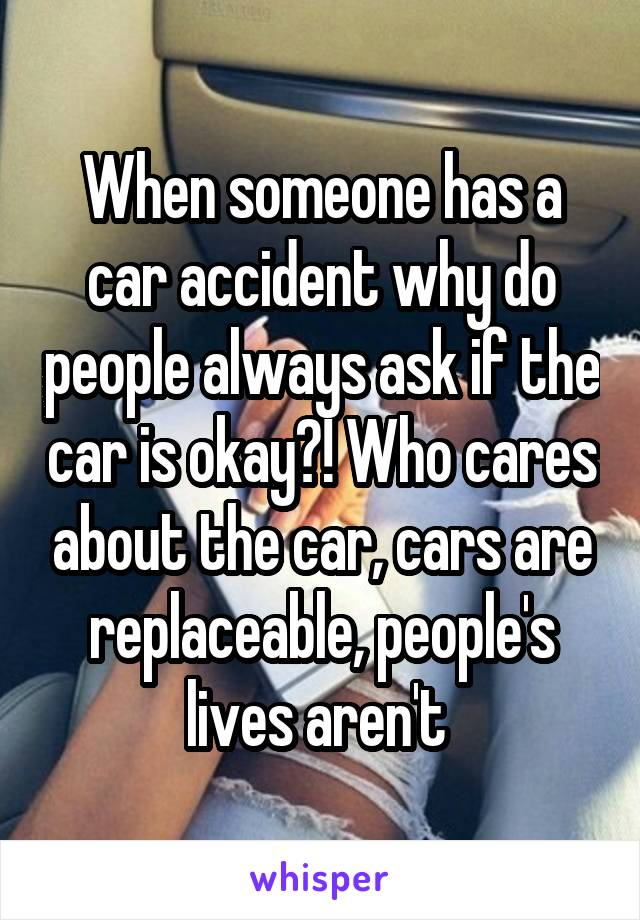 When someone has a car accident why do people always ask if the car is okay?! Who cares about the car, cars are replaceable, people's lives aren't