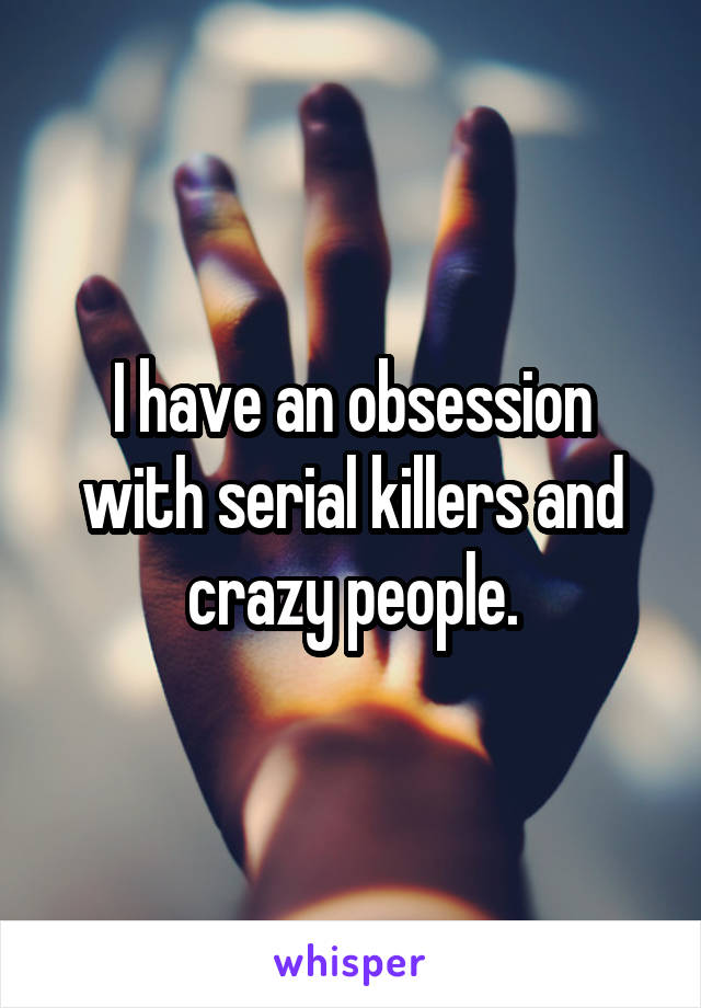I have an obsession with serial killers and crazy people.