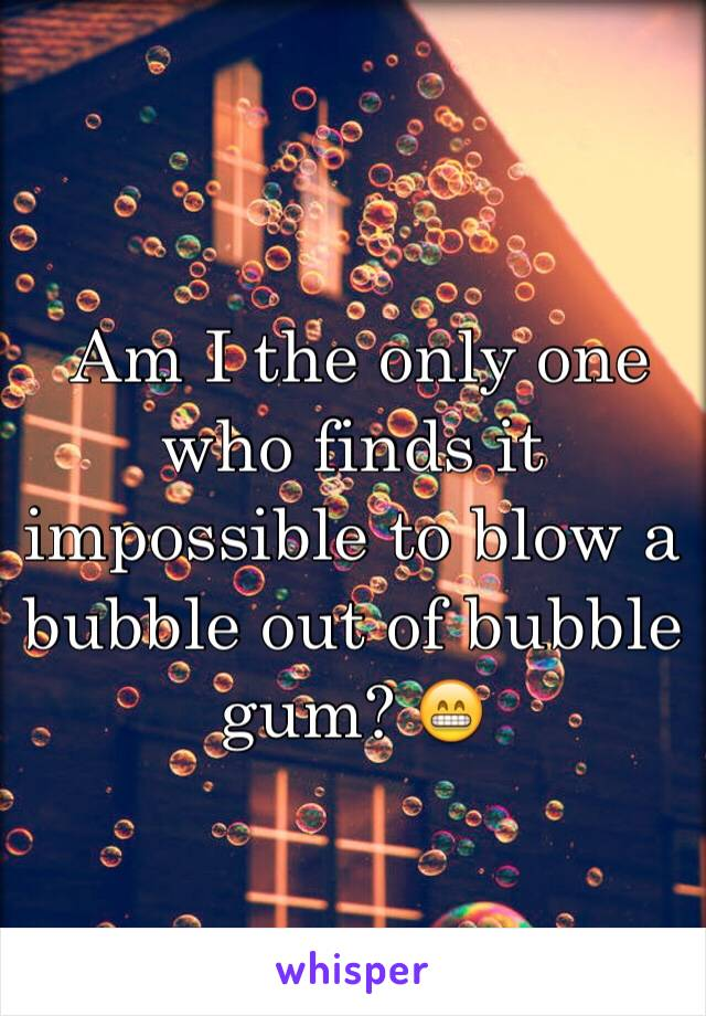 Am I the only one who finds it impossible to blow a bubble out of bubble gum? 😁