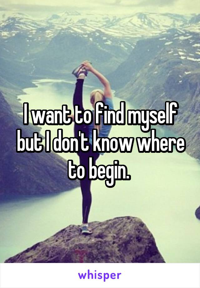 I want to find myself but I don't know where to begin.