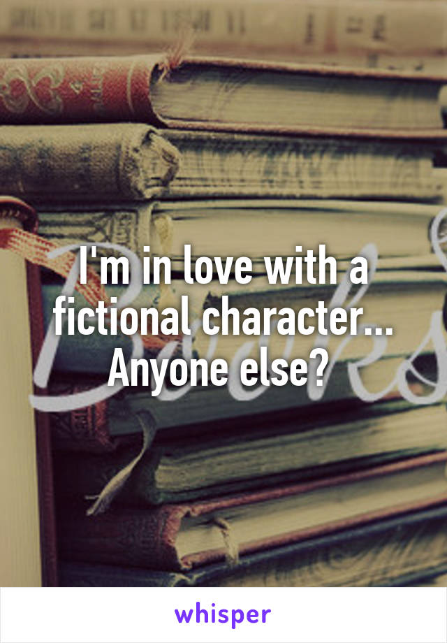 I'm in love with a fictional character... Anyone else?